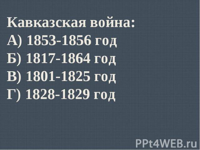 Кавказская война:А) 1853-1856 годБ) 1817-1864 годВ) 1801-1825 годГ) 1828-1829 год