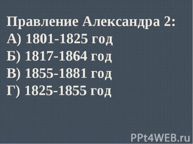 Правление Александра 2:А) 1801-1825 годБ) 1817-1864 годВ) 1855-1881 годГ) 1825-1855 год