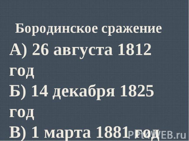 Бородинское сражениеА) 26 августа 1812 годБ) 14 декабря 1825 годВ) 1 марта 1881 годГ) 19 февраля 1861 год