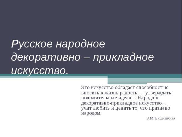 Русское народное декоративно – прикладное искусство. Это искусство обладает способностью вносить в жизнь радость…, утверждать положительные идеалы. Народное декоративно-прикладное искусство… учит любить и ценить то, что признано народом.В.М. Вишневская