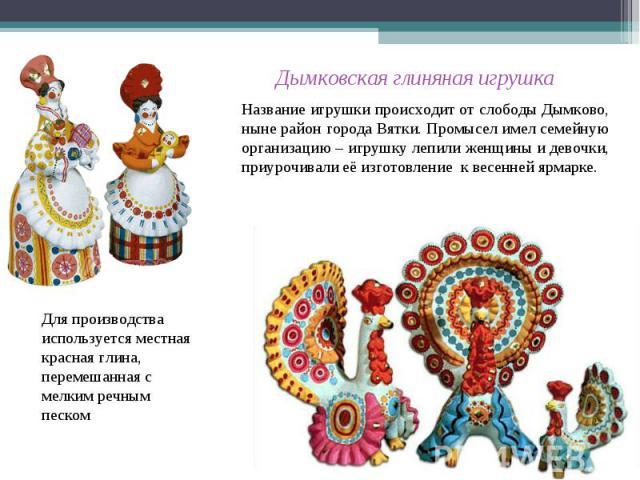 Дымковская глиняная игрушка Название игрушки происходит от слободы Дымково, ныне район города Вятки. Промысел имел семейную организацию – игрушку лепили женщины и девочки, приурочивали её изготовление к весенней ярмарке.Для производства используется…