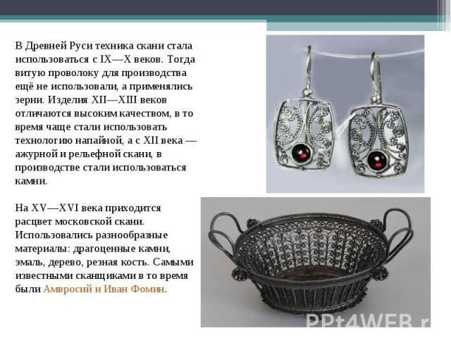 В Древней Руси техника скани стала использоваться с IX—X веков. Тогда витую проволоку для производства ещё не использовали, а применялись зерни. Изделия XII—XIII веков отличаются высоким качеством, в то время чаще стали использовать технологию напай…