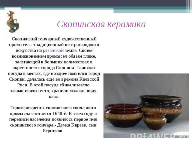 Скопинская керамика Скопинский гончарный художественный промысел - традиционный центр народного искусства на рязанской земле. Своим возникновением промысел обязан глине, залегающей в больших количествах в окрестностях города Скопина. Глиняная посуда…
