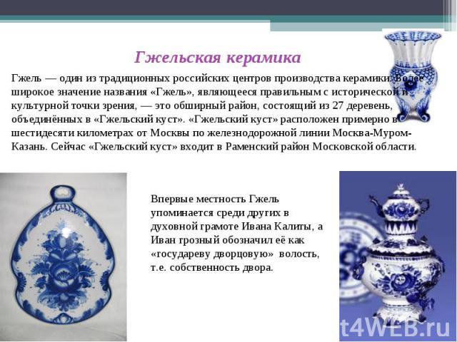 Гжельская керамикаГжель — один из традиционных российских центров производства керамики. Более широкое значение названия «Гжель», являющееся правильным с исторической и культурной точки зрения, — это обширный район, состоящий из 27 деревень, объедин…