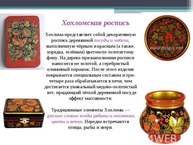Хохломская роспись Хохлома представляет собой декоративную роспись деревянной посуды и мебели, выполненную чёрным и красным (а также, изредка, зелёным) цветом по золотистому фону. На дерево при выполнении росписи наносится не золотой, а серебристый …