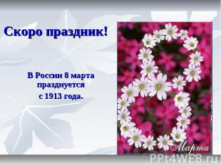 Скоро праздник! В России 8 марта празднуется с 1913 года.
