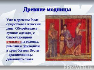 Древние модницы Уже в древнем Риме существовал женский день. Облачённые в лучшие