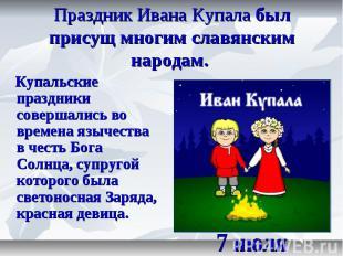 Праздник Ивана Купала был присущ многим славянским народам. Купальские праздники