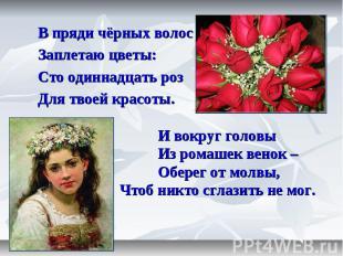 В пряди чёрных волос Заплетаю цветы: Сто одиннадцать роз Для твоей красоты. И во