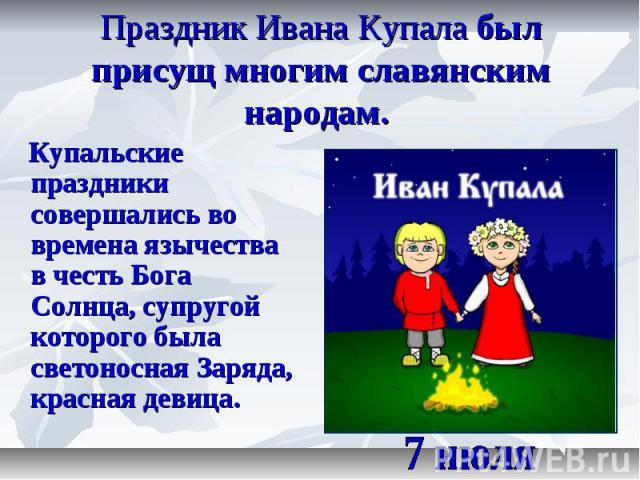 Праздник Ивана Купала был присущ многим славянским народам. Купальские праздники совершались во времена язычества в честь Бога Солнца, супругой которого была светоносная Заряда, красная девица. 7 июля