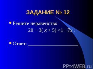 ЗАДАНИЕ № 12 Решите неравенство 20 − 3( x + 5)