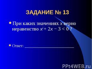 ЗАДАНИЕ № 13 При каких значениях х верно неравенство x2 + 2x − 3 < 0 ?Ответ: ___