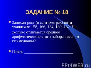 ЗАДАНИЕ № 18 Записан рост (в сантиметрах) пяти учащихся: 158, 166, 134, 130, 132
