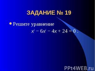 ЗАДАНИЕ № 19 Решите уравнение x3 − 6x2 − 4x + 24 = 0 .