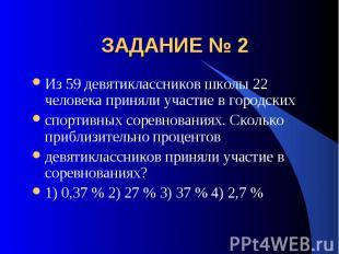 ЗАДАНИЕ № 2 Из 59 девятиклассников школы 22 человека приняли участие в городских