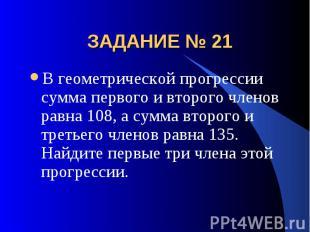 ЗАДАНИЕ № 21 В геометрической прогрессии сумма первого и второго членов равна 10