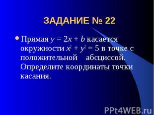 ЗАДАНИЕ № 22 Прямая y = 2x + b касается окружности x2 + y2 = 5 в точке с положит