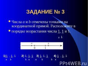 ЗАДАНИЕ № 3 Числа a и b отмечены точками на координатной прямой. Расположите впо