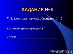 ЗАДАНИЕ № 5 Из формулы периода обращения T= t Nвыразите время вращения t.Ответ: