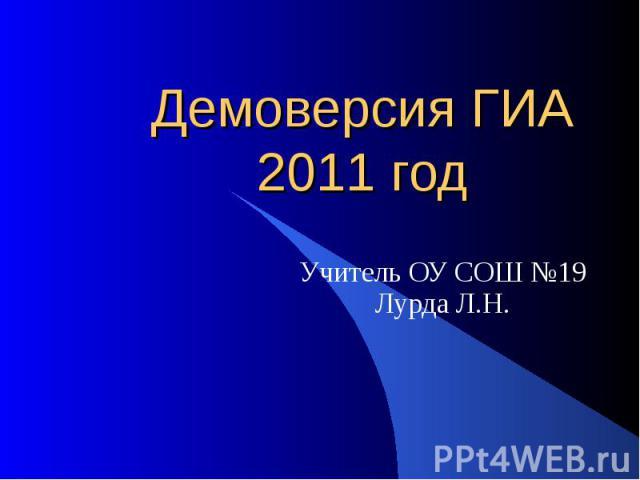 Демоверсия ГИА 2011 год Учитель ОУ СОШ №19Лурда Л.Н.