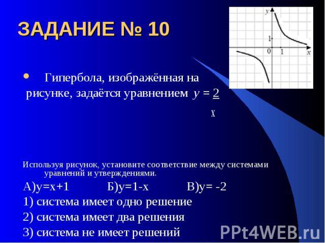 ЗАДАНИЕ № 10 Гипербола, изображённая на рисунке, задаётся уравнением y = 2 х Используя рисунок, установите соответствие между системами уравнений и утверждениями.А)у=х+1 Б)у=1-х В)у= -21) система имеет одно решение2) система имеет два решения3) сист…