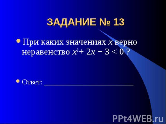 ЗАДАНИЕ № 13 При каких значениях х верно неравенство x2 + 2x − 3 < 0 ?Ответ: ________________________