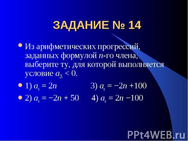 ЗАДАНИЕ № 14 Из арифметических прогрессий, заданных формулой n-го члена, выберите ту, для которой выполняется условие a25 < 0.1) an = 2n 3) an = −2n +1002) an = −2n + 50 4) an = 2n −100