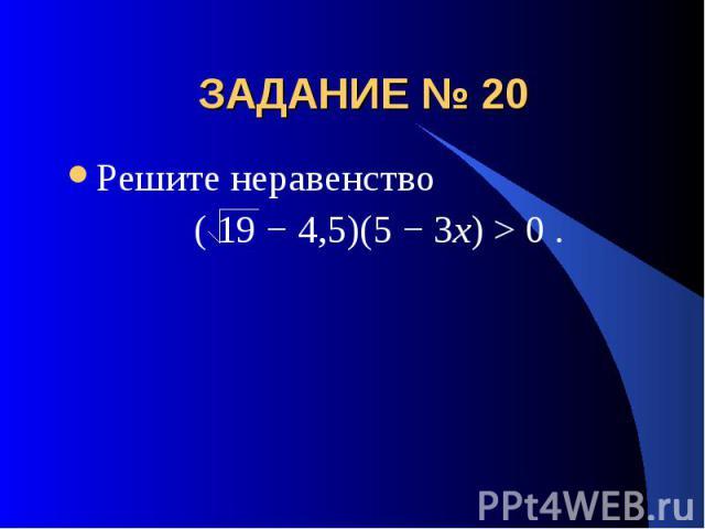 ЗАДАНИЕ № 20 Решите неравенство ( 19 − 4,5)(5 − 3x) > 0 .