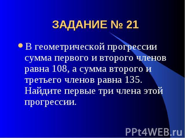 ЗАДАНИЕ № 21 В геометрической прогрессии сумма первого и второго членов равна 108, а сумма второго и третьего членов равна 135. Найдите первые три члена этой прогрессии.