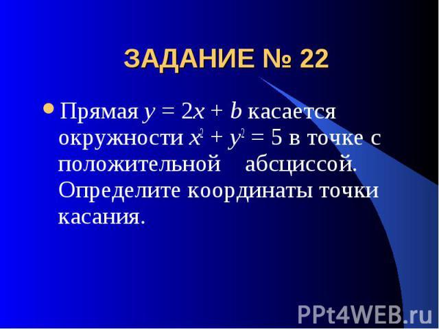 ЗАДАНИЕ № 22 Прямая y = 2x + b касается окружности x2 + y2 = 5 в точке с положительной абсциссой. Определите координаты точки касания.