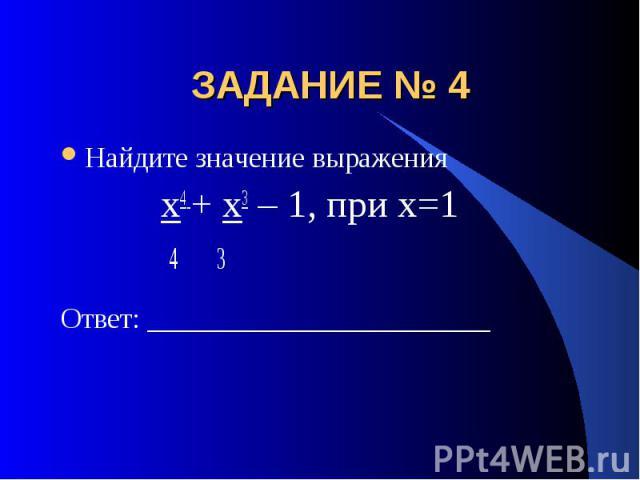 ЗАДАНИЕ № 4 Найдите значение выражения х4 + х3 – 1, при х=1 4 3Ответ: ________________________