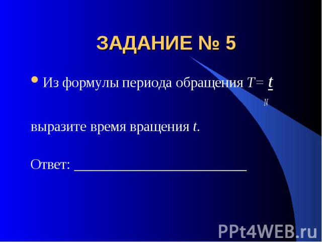 ЗАДАНИЕ № 5 Из формулы периода обращения T= t Nвыразите время вращения t.Ответ: ________________________
