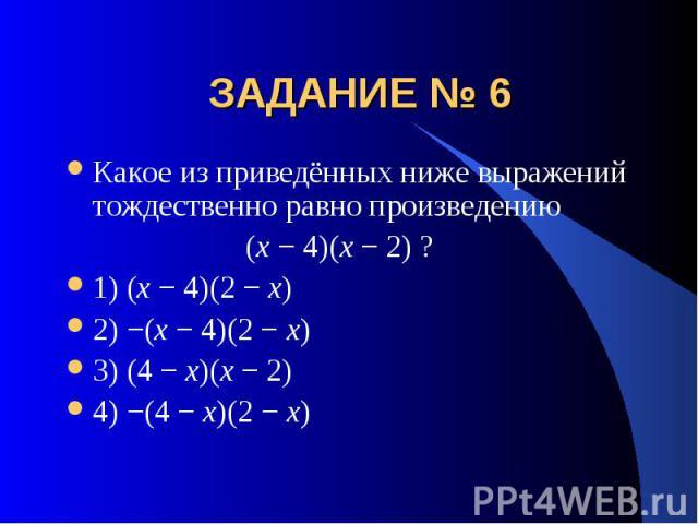 ЗАДАНИЕ № 6 Какое из приведённых ниже выражений тождественно равно произведению (x − 4)(x − 2) ?1) (x − 4)(2 − x)2) −(x − 4)(2 − x)3) (4 − x)(x − 2)4) −(4 − x)(2 − x)