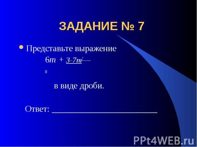 ЗАДАНИЕ № 7 Представьте выражение 6m + 3-7m2 m в виде дроби. Ответ: ________________________