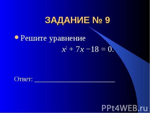 ЗАДАНИЕ № 9 Решите уравнение x2 + 7x −18 = 0.Ответ: ________________________