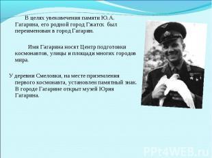 В целях увековечения памяти Ю.А. Гагарина, его родной город Гжатск был переимено