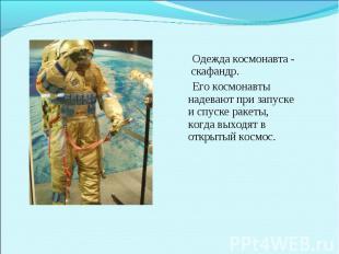Одежда космонавта - скафандр. Его космонавты надевают при запуске и спуске ракет