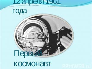12 апреля 1961 годаПервый космонавт