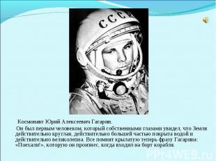Космонавт Юрий Алексеевич Гагарин. Он был первым человеком, который собственными