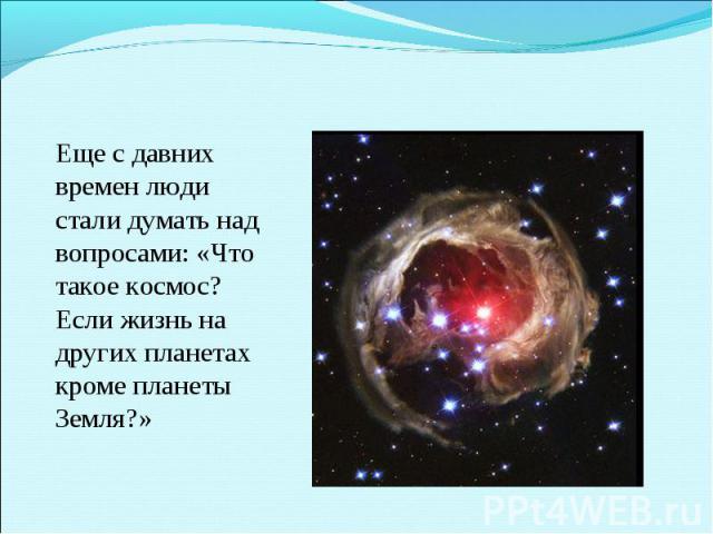 Еще с давних времен люди стали думать над вопросами: «Что такое космос? Если жизнь на других планетах кроме планеты Земля?»