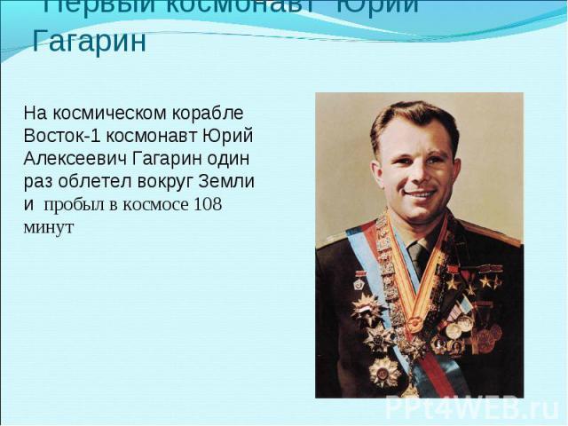 Первый космонавт Юрий Гагарин На космическом корабле Восток-1 космонавт Юрий Алексеевич Гагарин один раз облетел вокруг Земли и пробыл в космосе 108 минут