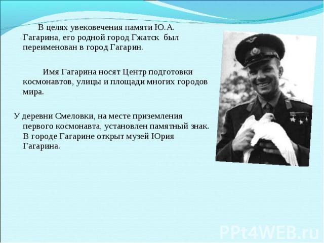 В целях увековечения памяти Ю.А. Гагарина, его родной город Гжатск был переименован в город Гагарин. Имя Гагарина носят Центр подготовки космонавтов, улицы и площади многих городов мира.У деревни Смеловки, на месте приземления первого космонавта, ус…