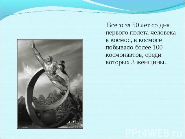 Всего за 50 лет со дня первого полета человека в космос, в космосе побывало более 100 космонавтов, среди которых 3 женщины.