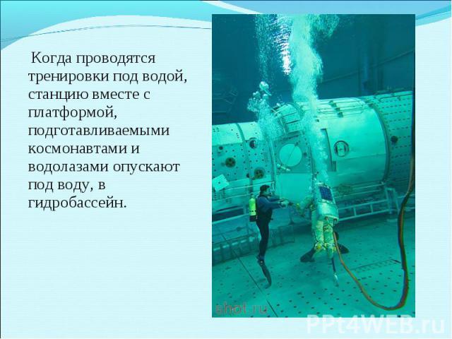 Когда проводятся тренировки под водой, станцию вместе с платформой, подготавливаемыми космонавтами и водолазами опускают под воду, в гидробассейн.