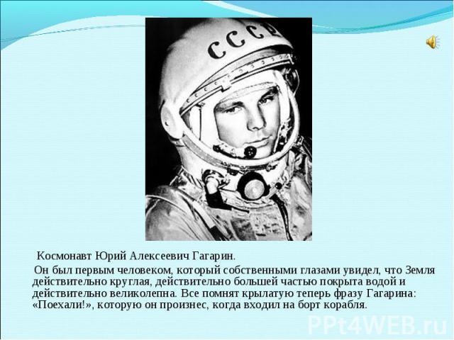 Космонавт Юрий Алексеевич Гагарин. Он был первым человеком, который собственными глазами увидел, что Земля действительно круглая, действительно большей частью покрыта водой и действительно великолепна. Все помнят крылатую теперь фразу Гагарина: «Пое…