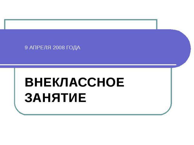 9 АПРЕЛЯ 2008 ГОДА ВНЕКЛАССНОЕ ЗАНЯТИЕ