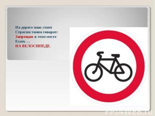 На дороге знак стоитСтрогим тоном говорит:Запрещаю в этом местеЕхать …НА ВЕЛОСИП