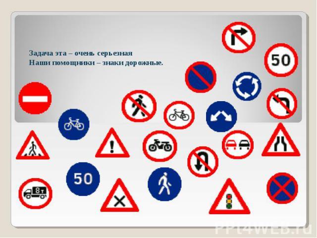Задача эта – очень серьезнаяНаши помощники – знаки дорожные.
