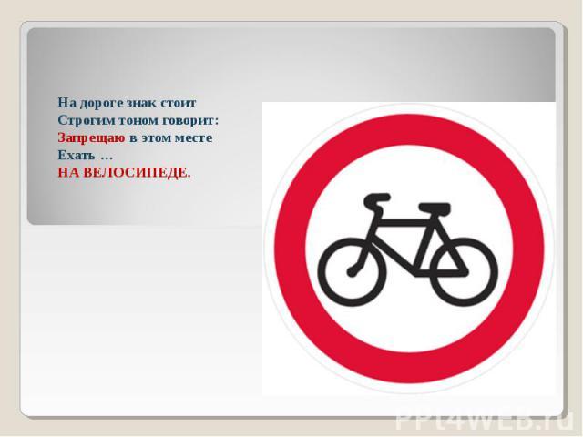 На дороге знак стоитСтрогим тоном говорит:Запрещаю в этом местеЕхать …НА ВЕЛОСИПЕДЕ.