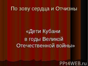 По зову сердца и Отчизн ы «Дети Кубани в годы Великой Отечественной войны»